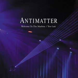 Antimatter альбом Welcome to the Machine / Too Late