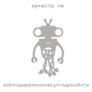 Оркестр Че альбом Роботыцеремоннонесутгидрохоботы