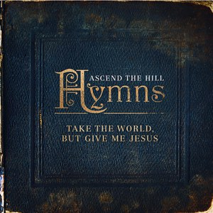 Ascend The Hill альбом Hymns: Take The World, But Give Me Jesus