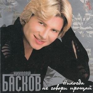 Николай Басков альбом Никогда Не Говори Прощай