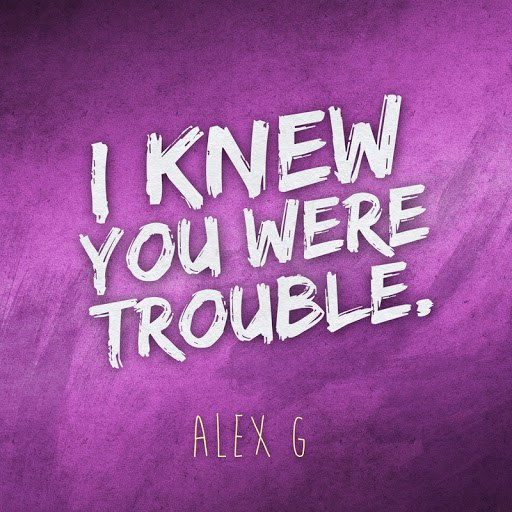 Alex G альбом I Knew You Were Trouble (originally by Taylor Swift)