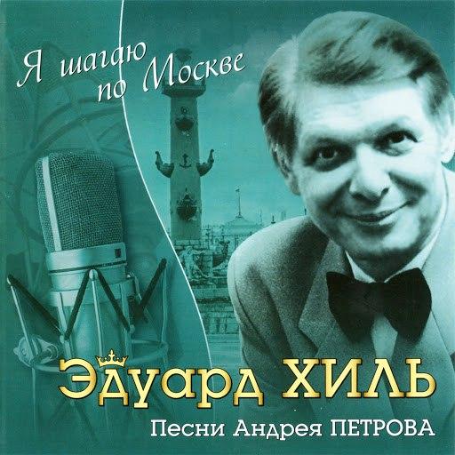 Эдуард Хиль альбом Я шагаю по Москве. Песни Андрея Петрова