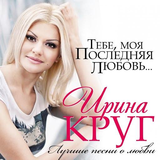 Ирина Круг альбом Тебе, Моя Последняя Любовь... (Лучшие Песни О Любви)