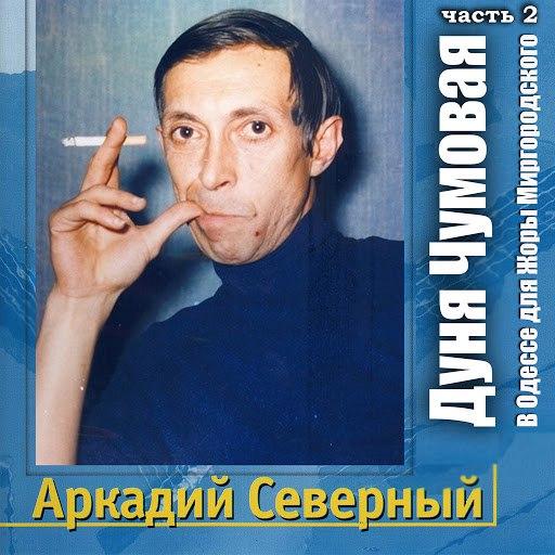 Аркадий Северный альбом Дуня Чумовая (В Одессе для Жоры Миргородского). Часть 2