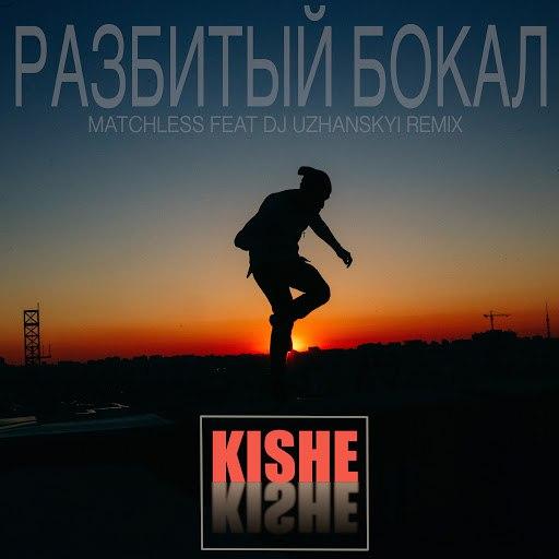 Kishe альбом Разбитый бокал (Matchless feat Dj Uzhanskyi remix)