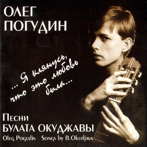 Олег Погудин альбом ...Я клянусь, что это любовь была... Песни Булата Окуджавы
