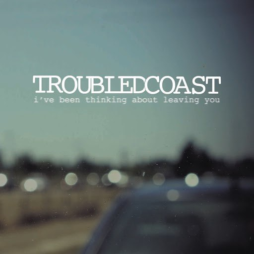 Troubled Coast альбом I've Been Thinking About Leaving You