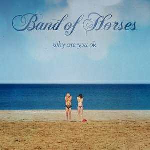 Band Of Horses альбом Why Are You OK
