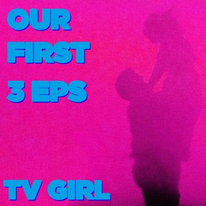 TV Girl альбом Our First 3 EPs