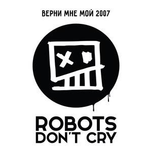 Robots Don't Cry альбом Верни Мне Мой 2007