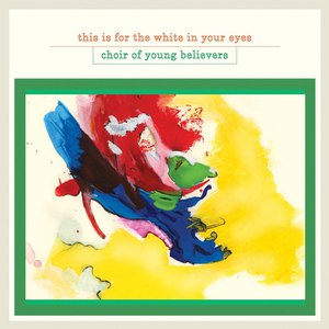Choir of Young Believers альбом This Is for the White in Your Eyes
