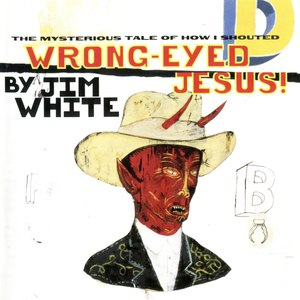 Jim White альбом Wrong-Eyed Jesus! (Mysterious Tale of How I Shouted)