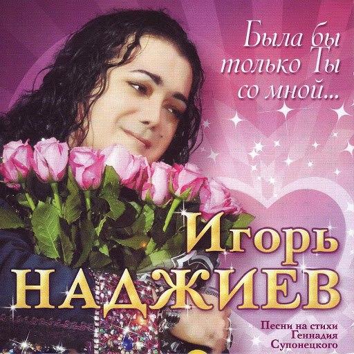 Игорь Наджиев альбом Была бы только Ты со мной.. (Песни на стихи Геннадия Супонецкого)