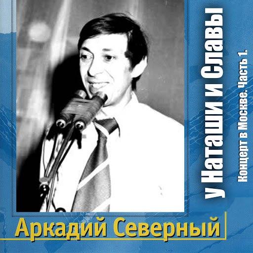 Аркадий Северный альбом Концерт в Москве у Наташи и Славы, Часть 1