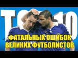ТОП-10 фатальных ошибок великих футболистов