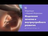 Зачатие. Внутриутробное развитие. Медитация исцеления. Мария Марихами