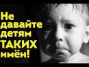 НЕ НАЗЫВАЙТЕ своих детей ТАКИМИ именами