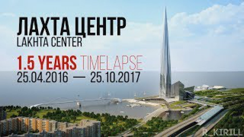 Лахта Центр / Lakhta Center - 1.5 Years TimeLapse: 25.04.2016 — 25.10.2017