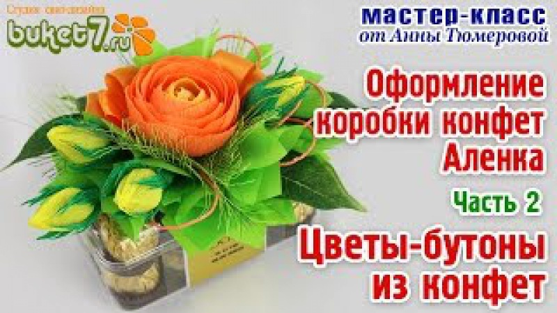 Анна Тюмерова Оформление коробки конфет Аленка Часть 2 Цветы – бутоны из конфет