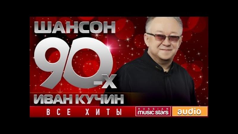 Шансон 90 х Иван Кучин ✩ Золотые Хиты Десятилетия ✩