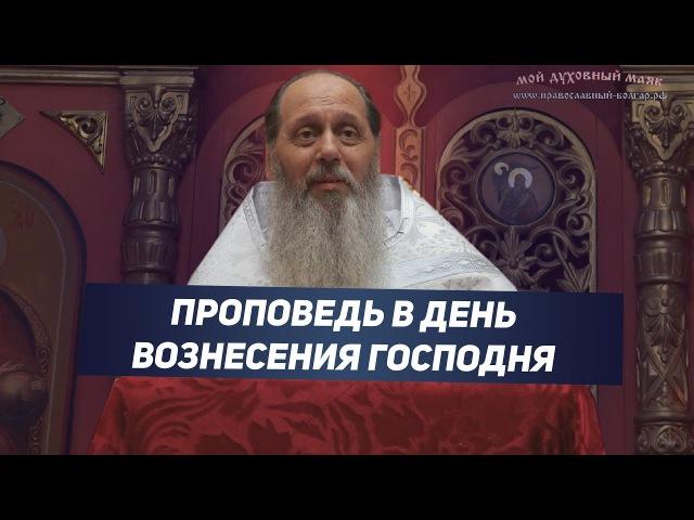 Протоиерей Владимир Головин. Праздничная проповедь в день Вознесения Господня.