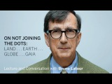 Bruno Latour On Not Joining the Dots Radcliffe Institute