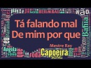 Mestre Ray Oficina da Capoeira - Tá falando mal de mim por que
