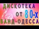 ДИСКОТЕКА 80 Х ОТ БАНД ОДЕССА СБОРНИК ДЛЯ СТАРШЕГО ПОКОЛЕНИЯ И НЕ ТОЛЬКО