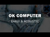 Radiohead - OK Computer - Early &amp Acoustic