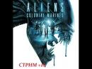 Aliens Colonial Marines.Чужие наступают!СТРИМ 2 18