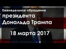 18 марта 2017 Еженедельное обращение президента Дональда Трампа