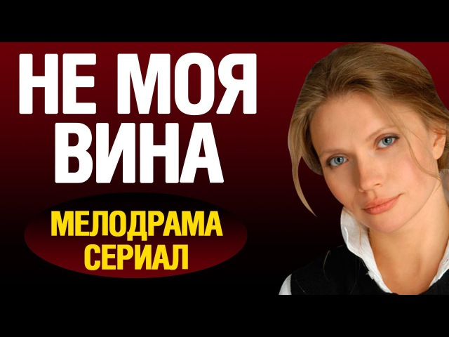 Не моя вина (2016) русская мелодрама, фильмы про любовь