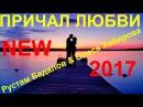 NEW 2017 💕 ПРИЧАЛ ЛЮБВИ 💕Исп.Рустам Бадалов и Олеся Хабирова [ КЛИПЫ 2017 ]