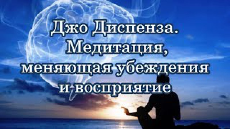 Медитация, меняющая убеждения и восприятие. Джо Диспенза