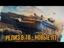 РЕЛИЗ 9.18 - НОВЫЕ ЛТ | World of Tanks