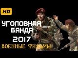 НОВЫЙ ВОЕННЫЙ ФИЛЬМ  УГОЛОВНАЯ БАНДА ФИЛЬМЫ НОВИНКИ ВОЕННЫЕ 2016