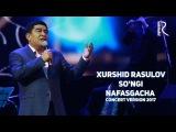 Xurshid Rasulov - Songi nafasgacha | Хуршид Расулов - Сунги нафасгача (concert version 2017)