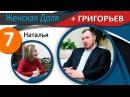 7. Женская Доля ГРИГОРЬЕВ. Наталья.