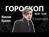 Гороскоп для Скорпионов. 08.05-14.05, Максим Павлов