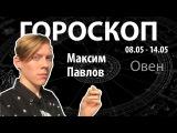 Гороскоп для Овнов. 08.05-14.05, Максим Павлов