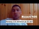 Maxmeh VLOG(MV2) - Почему я не женился до 25 лет? Cеръезный разговор