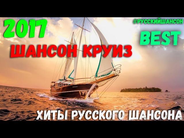 Шансон Круиз. Сборник настоящих песен Русского Шансона. Лето 2017 года.