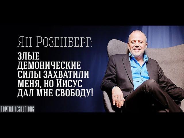 Ян Розенберг: злые демонические силы захватили меня, но Иисус дал мне свободу!