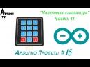 Arduino Проекты 15 Матричная клавиатура Часть II [Кодовый замок и другие ]