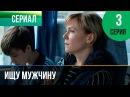 ▶️ Ищу мужчину 3 серия - Мелодрама Фильмы и сериалы - Русские мелодрамы