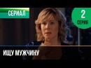 ▶️ Ищу мужчину 2 серия - Мелодрама Фильмы и сериалы - Русские мелодрамы