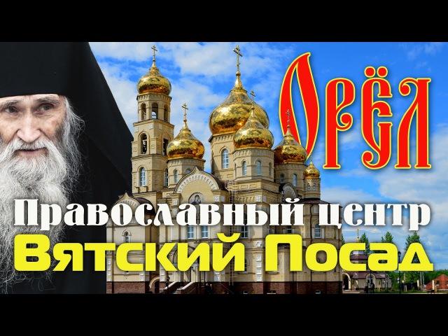 ВЯТСКИЙ ПОСАД Православный центр Новая достопримечательность Орла
