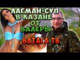Ватага ТВ  Лагман-суп в Казане от Валеры