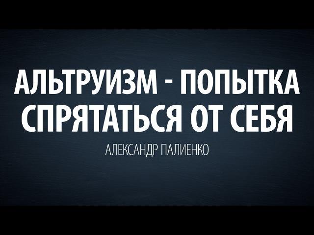 Альтруизм - попытка спрятаться от себя.Александр Палиенко.