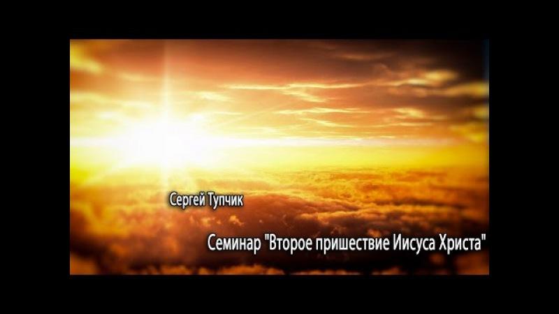 Сергей Тупчик - Семинар: «Второе Пришествие Христа и Откровение» (Часть 1)